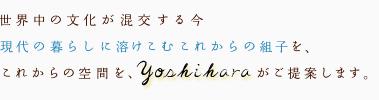 世界中の文化が混交する今、現代の暮らしに溶けこむこれからの組子を、これからの空間を、yoshiharaがご提案します。